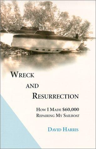 Image for Wreck and Resurrection: How I Made $60,000 Repairing My Sailboat