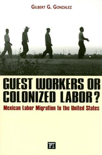 Guest workers or colonized labor? by Gilbert G. Gonzalez