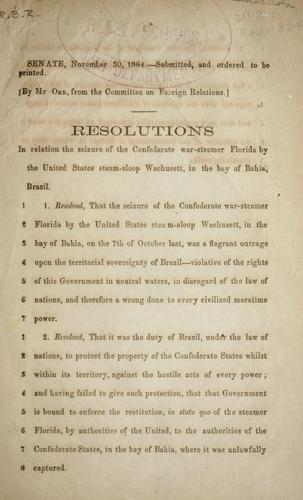 Resolutions in relation [to] the seizure of the Confederate war steamer Florida by the United States steam-sloop Wachusett, in the bay of Bahia, Brazil by Confederate States of America. Congress. Senate