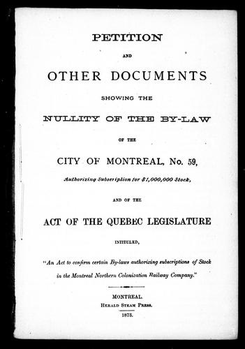 "Petition and other documents showing the nullity of the By-law of the city of Montreal, No. 59, authorizing subscription for $1,000,000 stock, and of the Act of the Quebec Legislature intituled, ""An act to confirm certain By-laws authorizing subscriptions of stock in the Montreal Northern Colonization Railway Company"" by"