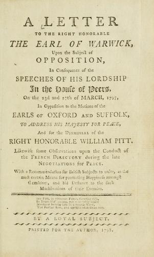 A letter to the Right Honorable the Earl of Warwick, upon the subject of opposition, in consequece of the speeches of His Lordship in the House of Peers, on the 23d and 27th of March, 1797 by Loyal subject