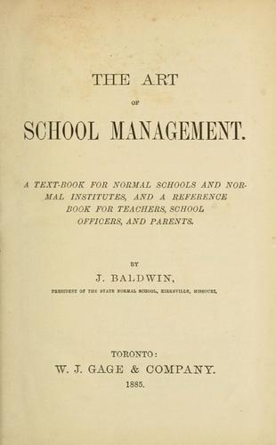 The art of school management. a textbook for normal schools and normal institutes, and a reference book for the teachers, school officers, and parents / by J. Baldwin by J. Baldwin