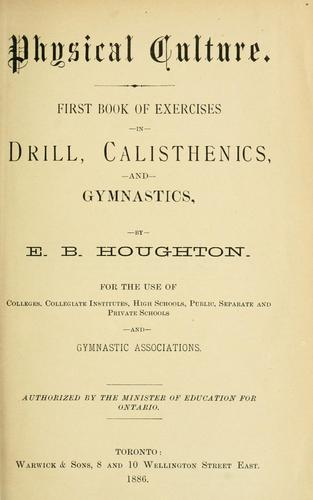Physical Culture: First Book of Exercises in Drill, Calisthenics, and Gymnastics by E. B. Houghton