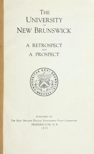 The University of New Brunswick, a retrospect and a prospect by University of New Brunswick. The Half Million Dollar Endowment Fund Committee