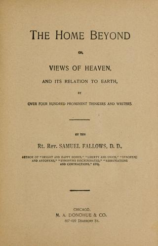 The home beyond, or, Views of heaven and its relation to earth by Fallows, Samuel Bp