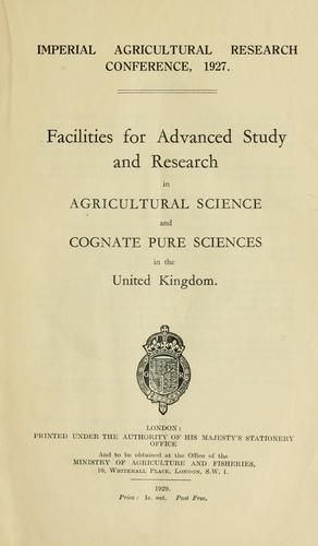 Facilities for advanced study and research in agricultural science and cognate pure sciences in the United Kingdom by Imperial agricultural research conference (1st 1927 London)