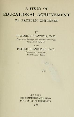 A study of educational achievement of problem children by Richard Henry Paynter