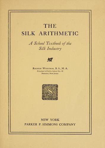 The silk arithmetic, a school textbook of the silk industry by Raleigh Weintrob