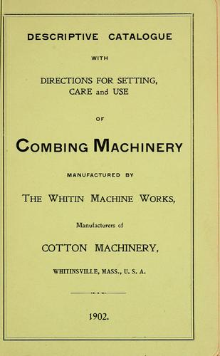 Descriptive catalogue with directions for setting, care and use of combing machinery manufactured by the Whitin Machine Works by Whitin Machine Works (Whitinsville, Mass.)