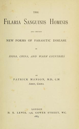 The Filaria sanguinis hominis and certain new forms of parasitic disease in India, China, and warm countries by Manson, Patrick Sir