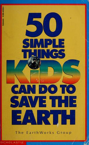 50 simple things kids can do to save the earth by Earth Works Group (U.S.)