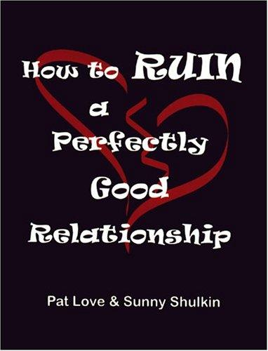 How to ruin a perfectly good relationship by Patricia Love