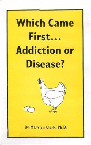 Which came first-- addiction or disease? by Marylyn Clark