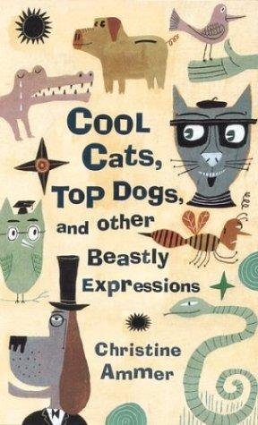 Cool cats, top dogs, and other beastly expressions by Christine Ammer