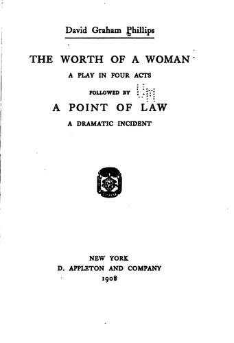 The Worth of a Woman: A Play in Four Acts, Followed by A Point of Law; a Dramatic Incident by David Graham Phillips